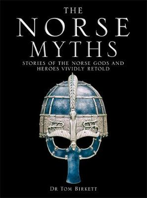 The Norse Myths: Stories of The Norse Gods and Heroes Vividly Retold by Dr Tom Birkett