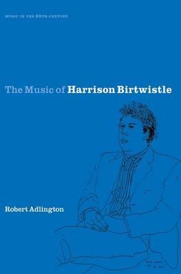 The Music of Harrison Birtwistle by Robert Adlington