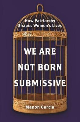 We Are Not Born Submissive: How Patriarchy Shapes Women's Lives by Manon Garcia