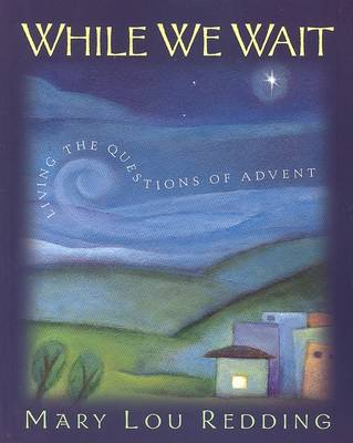 While We Wait: Living the Questions of Advent by Mary Lou Redding