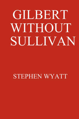 Gilbert without Sullivan by Stephen Wyatt