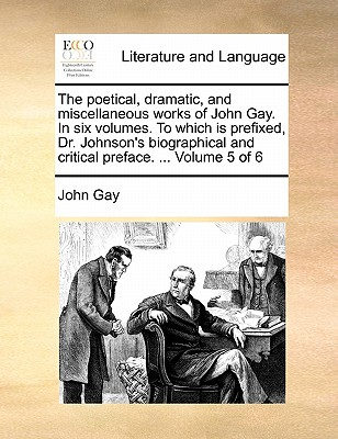 The Poetical, Dramatic, and Miscellaneous Works of John Gay. in Six Volumes. to Which Is Prefixed, Dr. Johnson's Biographical and Critical Preface. ... Volume 5 of 6 by John Gay