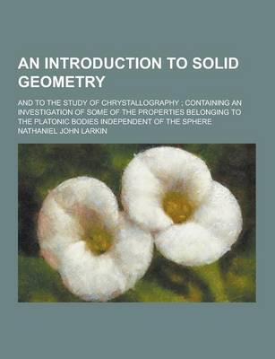 An Introduction to Solid Geometry; And to the Study of Chrystallography; Containing an Investigation of Some of the Properties Belonging to the Plato by Nathaniel John Larkin