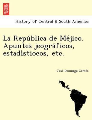La Repu Blica de Me Jico. Apuntes Jeogra Ficos, Estadi Stiocos, Etc. by Jose Domingo