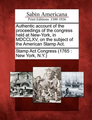 Authentic Account of the Proceedings of the Congress Held at New-York, in MDCCLXV, on the Subject of the American Stamp Act. by N y Stamp Act Congress (1765 New York