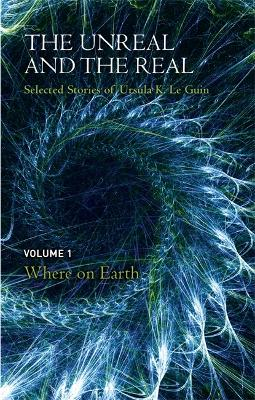 The Unreal and the Real Volume 1 by Ursula K. Le Guin