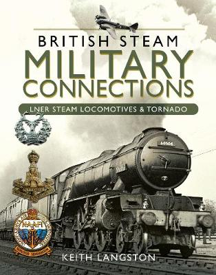 British Steam Military Connections: LNER Steam Locomotives & Tornado by Keith Langston