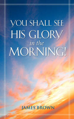 You Shall See His Glory in the Morning! by Bishop James Brown