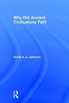 Why Did Ancient Civilizations Fail? by Scott A J Johnson