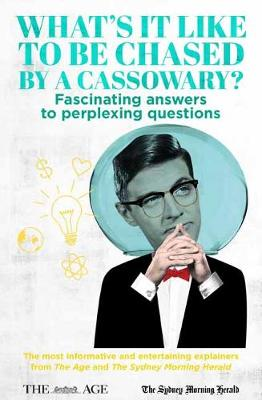 What's it Like to be Chased by a Cassowary?: Fascinating Answers to Perplexing Questions. The Most Informative and Entertaining Explainers from The Age and The Sydney Morning Herald book