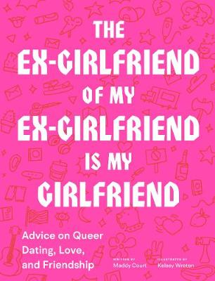 The Ex-Girlfriend of My Ex-Girlfriend Is My Girlfriend: Advice on Queer Dating, Love, and Friendship by Maddy Court
