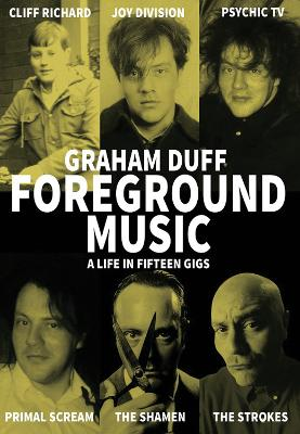 Foreground Music: A Life in Fifteen Gigs by Graham Duff