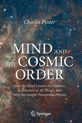 Mind and the Cosmic Order: How the Mind Creates the Features & Structure of All Things, and Why this Insight Transforms Physics by Charles Pinter