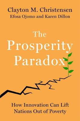 The Prosperity Paradox: How Innovation Can Lift Nations Out of Poverty by Clayton M. Christensen