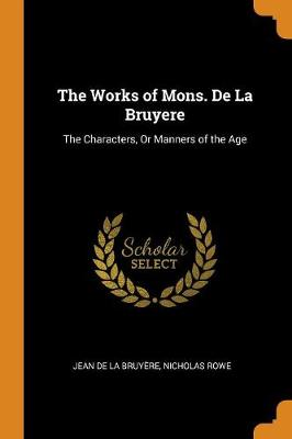 The Works of Mons. de la Bruyere: The Characters, or Manners of the Age by Jean De La Bruyere