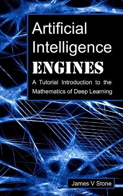 Artificial Intelligence Engines: A Tutorial Introduction to the Mathematics of Deep Learning by James V Stone