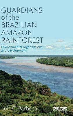 Guardians of the Brazilian Amazon Rainforest: Environmental Organizations and Development by Luiz C. Barbosa