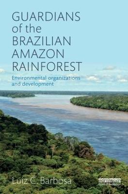 Guardians of the Brazilian Amazon Rainforest: Environmental Organizations and Development by Luiz C. Barbosa