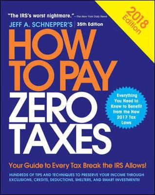 How to Pay Zero Taxes, 2018: Your Guide to Every Tax Break the IRS Allows by Jeff A. Schnepper