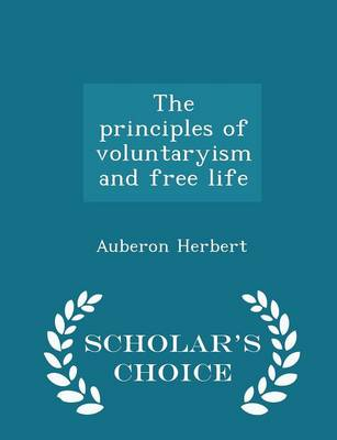 The Principles of Voluntaryism and Free Life - Scholar's Choice Edition by Auberon Herbert