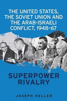 The United States, the Soviet Union and the Arab-Israeli Conflict, 1948-67 by Joseph Heller