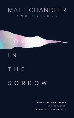 Joy in the Sorrow: How a Thriving Church (and its Pastor) Learned to Suffer Well by Matt Chandler