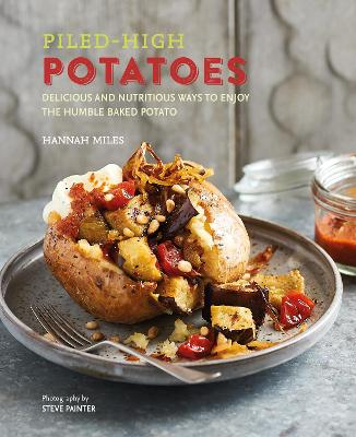 Piled-high Potatoes: Delicious and Nutritious Ways to Enjoy the Humble Baked Potato by Hannah Miles