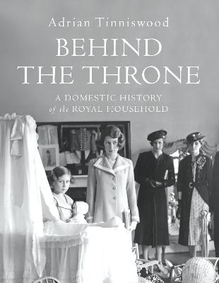 Behind the Throne: A Domestic History of the Royal Household book