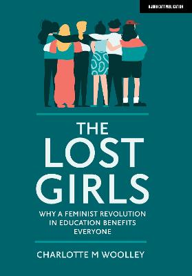 The Lost Girls: Why a feminist revolution in education benefits everyone by Charlotte Woolley