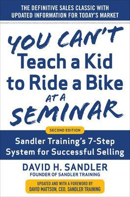 You Can't Teach a Kid to Ride a Bike at a Seminar, 2nd Edition: Sandler Training's 7-Step System for Successful Selling by David Sandler