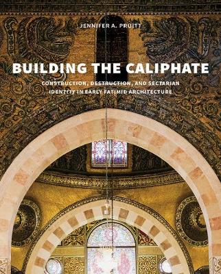 Building the Caliphate: Construction, Destruction, and Sectarian Identity in Early Fatimid Architecture book