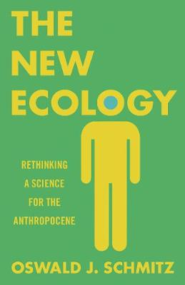 The New Ecology: Rethinking a Science for the Anthropocene by Oswald J. Schmitz