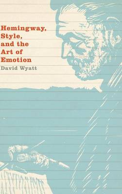 Hemingway, Style, and the Art of Emotion by David Wyatt