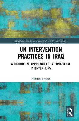 UN Intervention Practices in Iraq: A Discursive Approach to International Interventions by Kerstin Eppert