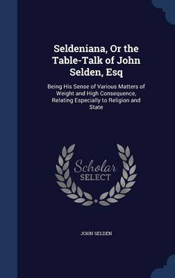 Seldeniana, or the Table-Talk of John Selden, Esq by John Selden