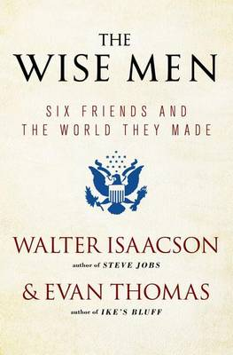 The Wise Men: Six Friends and the World They Made by Walter Isaacson