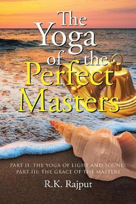 The Yoga of the Perfect Masters: Part II: The Yoga of Light and Sound; Part III: The Grace of the Masters by R K Rajput