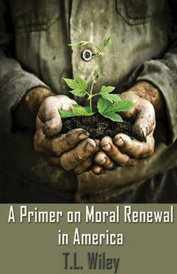 A Primer on Moral Renewal in America by T L Wiley