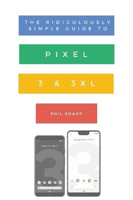 The Ridiculously Simple Guide to Pixel 3 and 3 XL: A Practical Guide to Getting Started with the Next Generation of Pixel and Android Pie OS (Version 9) by Sharp Phil