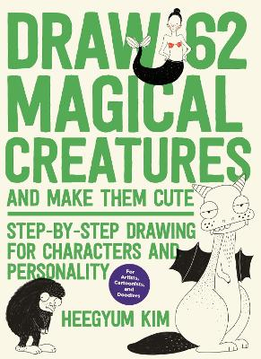 Draw 62 Magical Creatures and Make Them Cute: Step-by-Step Drawing for Characters and Personality *For Artists, Cartoonists, and Doodlers* book