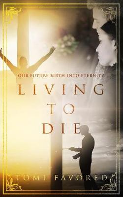 Living to Die: Our Future of Being Born Into Eternity by Tomi Favored