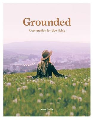 Grounded: A Companion for Slow Living by Anna Carlile