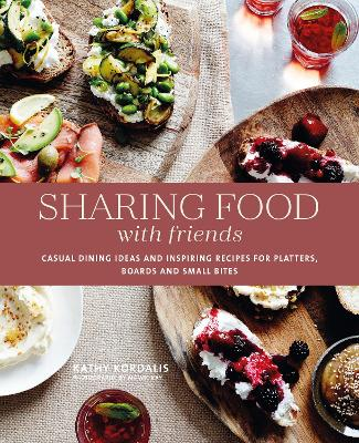 Sharing Food with Friends: Casual Dining Ideas and Inspiring Recipes for Platters, Boards and Small Bites by Kathy Kordalis