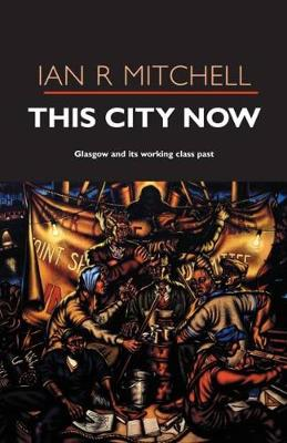 This City Now: Glasgow and Its Working Class Past by Ian R. Mitchell