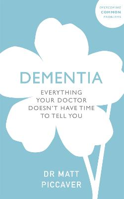 Dementia: Everything Your Doctor Doesn't Have Time to Tell You by Matt Piccaver
