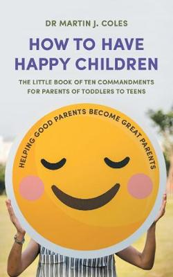 How to Have Happy Children: The little book of ten commandments for parents of toddlers to teens book