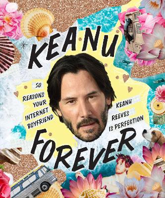 Keanu Forever: 50 reasons your internet boyfriend Keanu Reeves is perfection book