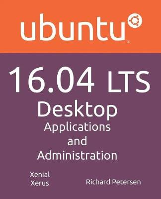 Ubuntu 16.04 Lts Desktop: Applications and Administration by Richard Petersen