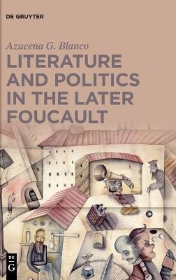 Literature and Politics in the Later Foucault by Azucena G. Blanco