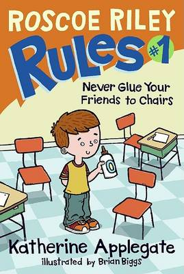 Roscoe Riley Rules #1: Never Glue Your Friends to Chairs by Katherine Applegate